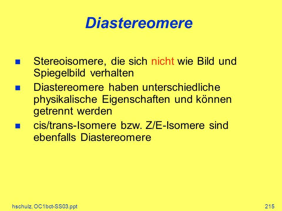 hschulz, OC1bct-SS03.ppt215 Diastereomere Stereoisomere, die sich nicht wie Bild und Spiegelbild verhalten Diastereomere haben unterschiedliche physikalische Eigenschaften und können getrennt werden cis/trans-Isomere bzw.