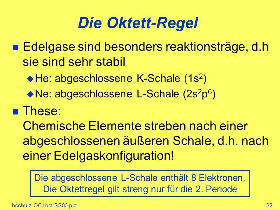 hschulz, OC1bct-SS03.ppt22 Die Oktett-Regel Die abgeschlossene L-Schale enthält 8 Elektronen. Die Oktettregel gilt streng nur für die 2. Periode Edelg