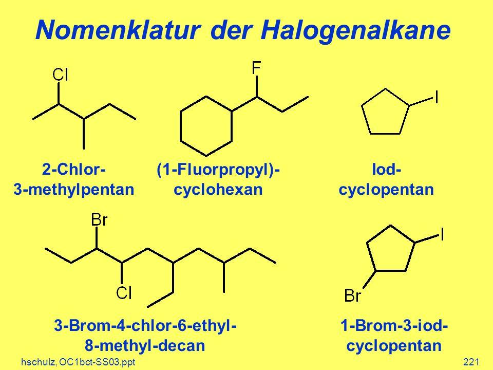 hschulz, OC1bct-SS03.ppt221 Nomenklatur der Halogenalkane 2-Chlor- 3-methylpentan (1-Fluorpropyl)- cyclohexan Iod- cyclopentan 1-Brom-3-iod- cyclopentan 3-Brom-4-chlor-6-ethyl- 8-methyl-decan