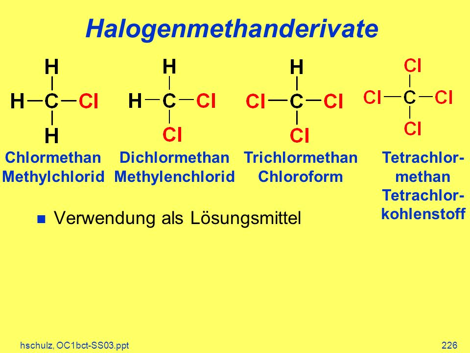 hschulz, OC1bct-SS03.ppt226 Halogenmethanderivate Chlormethan Methylchlorid Dichlormethan Methylenchlorid Trichlormethan Chloroform Tetrachlor- methan
