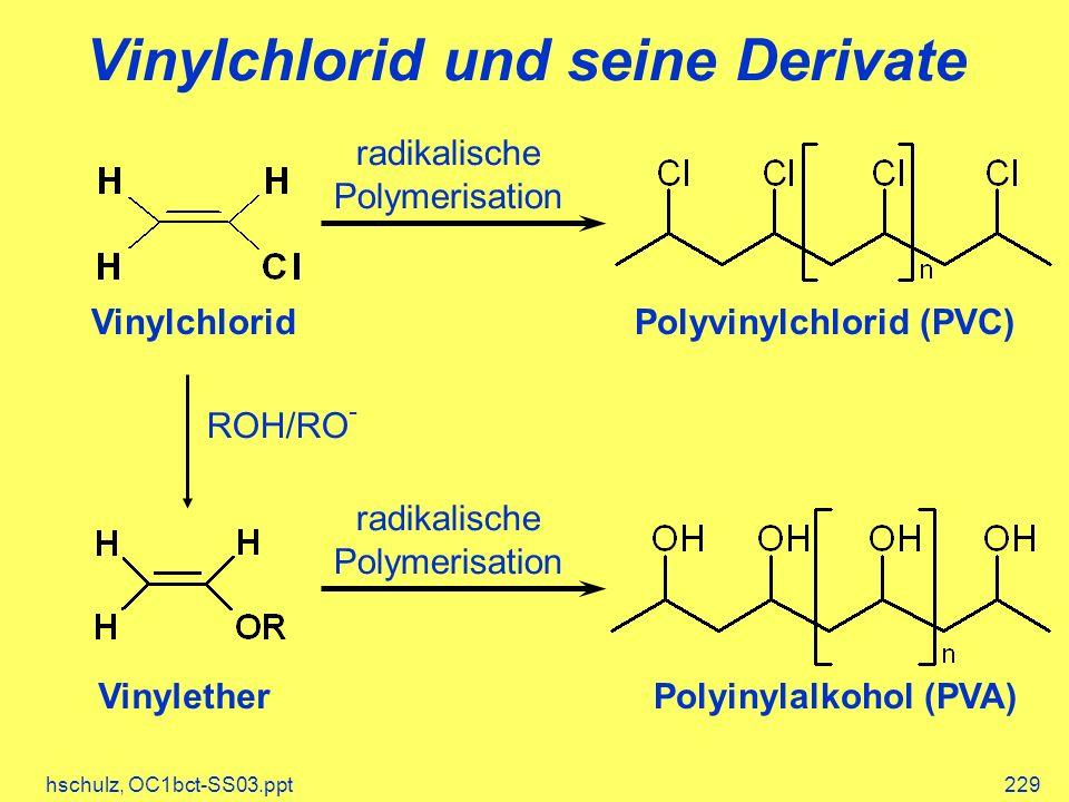 hschulz, OC1bct-SS03.ppt229 radikalische Polymerisation Vinylchlorid und seine Derivate VinylchloridPolyvinylchlorid (PVC) radikalische Polymerisation ROH/RO - VinyletherPolyinylalkohol (PVA)
