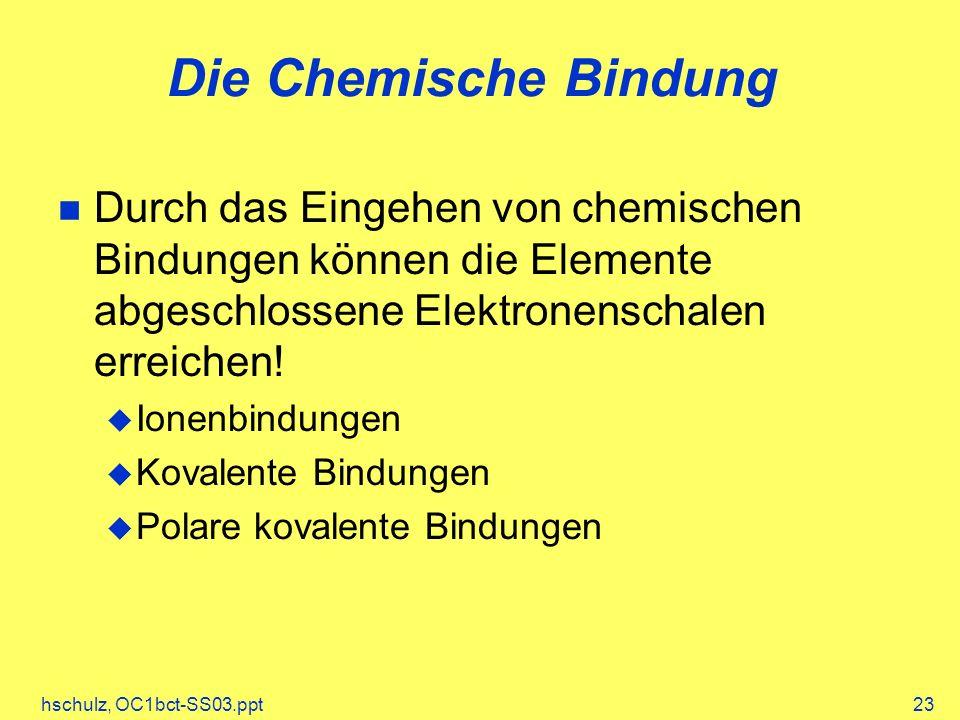 hschulz, OC1bct-SS03.ppt23 Die Chemische Bindung Durch das Eingehen von chemischen Bindungen können die Elemente abgeschlossene Elektronenschalen erre