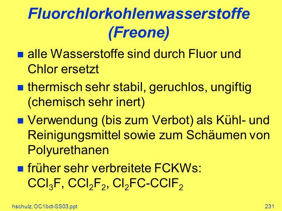hschulz, OC1bct-SS03.ppt231 Fluorchlorkohlenwasserstoffe (Freone) alle Wasserstoffe sind durch Fluor und Chlor ersetzt thermisch sehr stabil, geruchlos, ungiftig (chemisch sehr inert) Verwendung (bis zum Verbot) als Kühl- und Reinigungsmittel sowie zum Schäumen von Polyurethanen früher sehr verbreitete FCKWs: CCl 3 F, CCl 2 F 2, Cl 2 FC-CClF 2