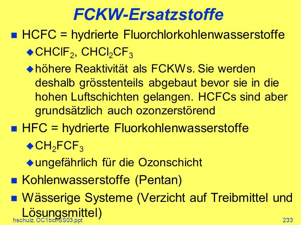 hschulz, OC1bct-SS03.ppt233 FCKW-Ersatzstoffe HCFC = hydrierte Fluorchlorkohlenwasserstoffe CHClF 2, CHCl 2 CF 3 höhere Reaktivität als FCKWs. Sie wer