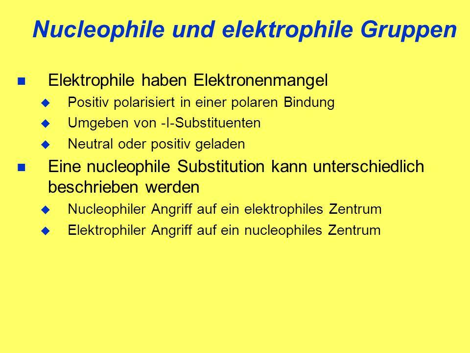 Nucleophile und elektrophile Gruppen Elektrophile haben Elektronenmangel Positiv polarisiert in einer polaren Bindung Umgeben von -I-Substituenten Neutral oder positiv geladen Eine nucleophile Substitution kann unterschiedlich beschrieben werden Nucleophiler Angriff auf ein elektrophiles Zentrum Elektrophiler Angriff auf ein nucleophiles Zentrum