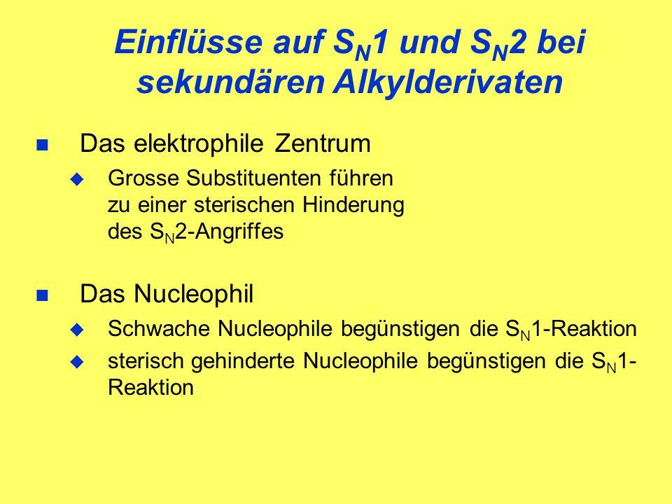 Einflüsse auf S N 1 und S N 2 bei sekundären Alkylderivaten Das elektrophile Zentrum Grosse Substituenten führen zu einer sterischen Hinderung des S N 2-Angriffes Das Nucleophil Schwache Nucleophile begünstigen die S N 1-Reaktion sterisch gehinderte Nucleophile begünstigen die S N 1- Reaktion