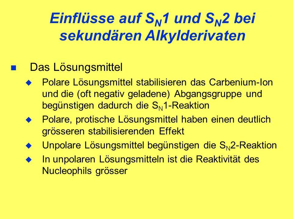 Das Lösungsmittel Polare Lösungsmittel stabilisieren das Carbenium-Ion und die (oft negativ geladene) Abgangsgruppe und begünstigen dadurch die S N 1-Reaktion Polare, protische Lösungsmittel haben einen deutlich grösseren stabilisierenden Effekt Unpolare Lösungsmittel begünstigen die S N 2-Reaktion In unpolaren Lösungsmitteln ist die Reaktivität des Nucleophils grösser Einflüsse auf S N 1 und S N 2 bei sekundären Alkylderivaten