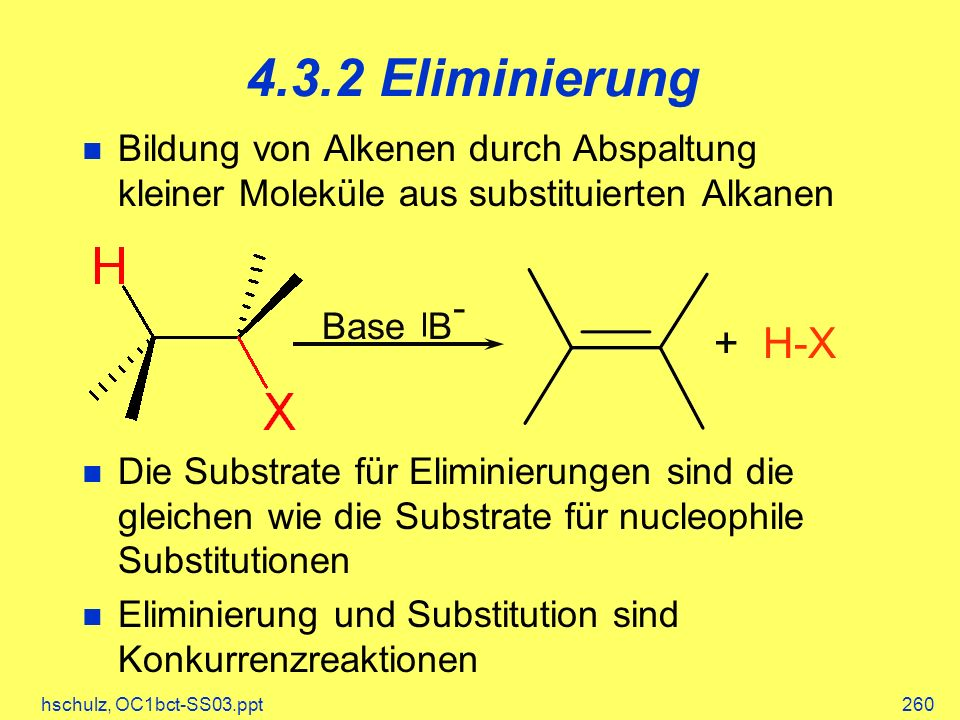 hschulz, OC1bct-SS03.ppt260 4.3.2 Eliminierung Bildung von Alkenen durch Abspaltung kleiner Moleküle aus substituierten Alkanen Die Substrate für Eliminierungen sind die gleichen wie die Substrate für nucleophile Substitutionen Eliminierung und Substitution sind Konkurrenzreaktionen Base B - + H-X