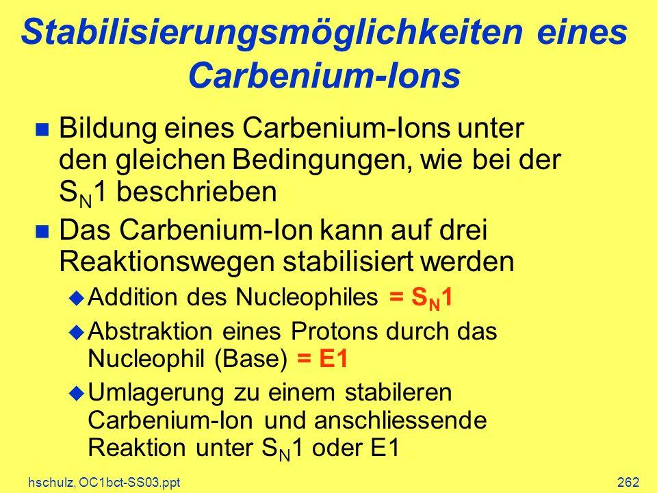 hschulz, OC1bct-SS03.ppt262 Stabilisierungsmöglichkeiten eines Carbenium-Ions Bildung eines Carbenium-Ions unter den gleichen Bedingungen, wie bei der S N 1 beschrieben Das Carbenium-Ion kann auf drei Reaktionswegen stabilisiert werden Addition des Nucleophiles = S N 1 Abstraktion eines Protons durch das Nucleophil (Base) = E1 Umlagerung zu einem stabileren Carbenium-Ion und anschliessende Reaktion unter S N 1 oder E1