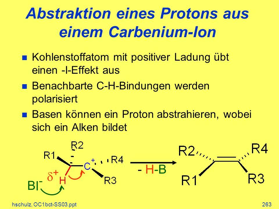 hschulz, OC1bct-SS03.ppt263 Abstraktion eines Protons aus einem Carbenium-Ion Kohlenstoffatom mit positiver Ladung übt einen -I-Effekt aus Benachbarte C-H-Bindungen werden polarisiert Basen können ein Proton abstrahieren, wobei sich ein Alken bildet - H-B B - +