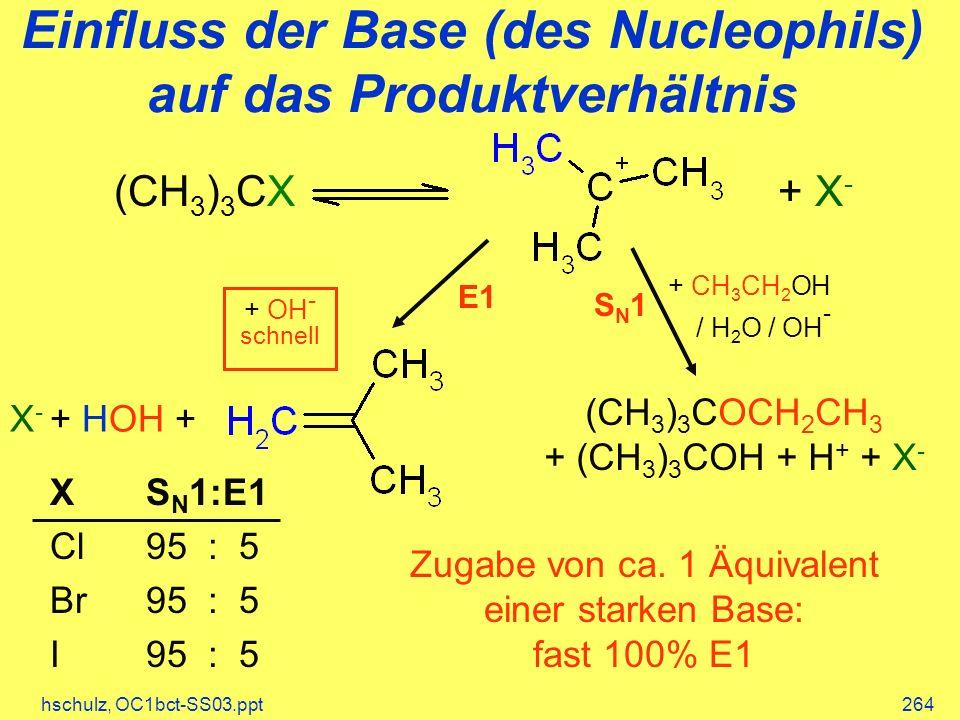 hschulz, OC1bct-SS03.ppt264 Einfluss der Base (des Nucleophils) auf das Produktverhältnis + X-+ X- (CH 3 ) 3 CX SN1SN1 + CH 3 CH 2 OH / H 2 O / OH - (CH 3 ) 3 COCH 2 CH 3 + (CH 3 ) 3 COH + H + + X - E1 X - + HOH + + OH - schnell Zugabe von ca.