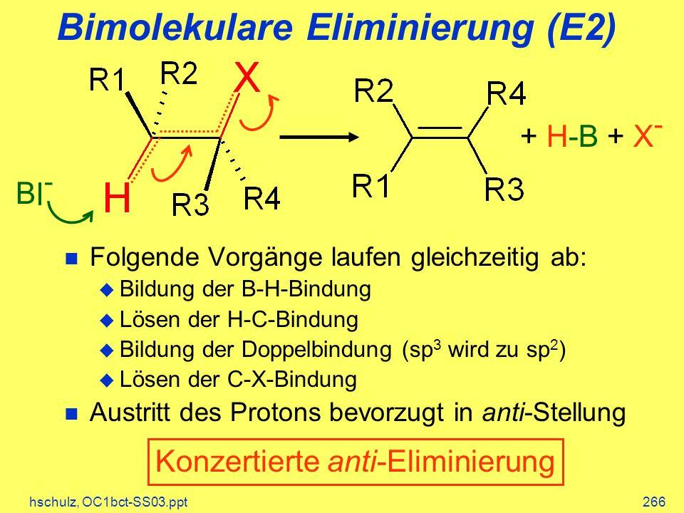 hschulz, OC1bct-SS03.ppt266 Bimolekulare Eliminierung (E2) Folgende Vorgänge laufen gleichzeitig ab: Bildung der B-H-Bindung Lösen der H-C-Bindung Bildung der Doppelbindung (sp 3 wird zu sp 2 ) Lösen der C-X-Bindung Austritt des Protons bevorzugt in anti-Stellung B - + H-B + X - Konzertierte anti-Eliminierung