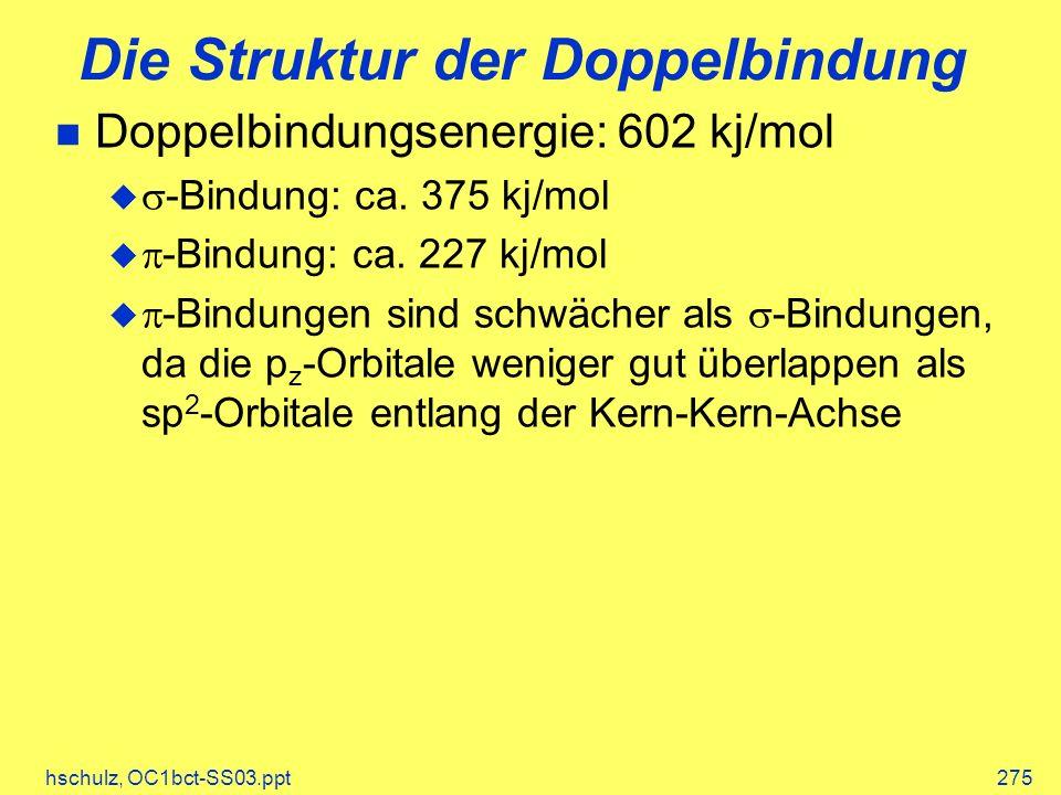 hschulz, OC1bct-SS03.ppt275 Die Struktur der Doppelbindung Doppelbindungsenergie: 602 kj/mol -Bindung: ca. 375 kj/mol -Bindung: ca. 227 kj/mol -Bindun