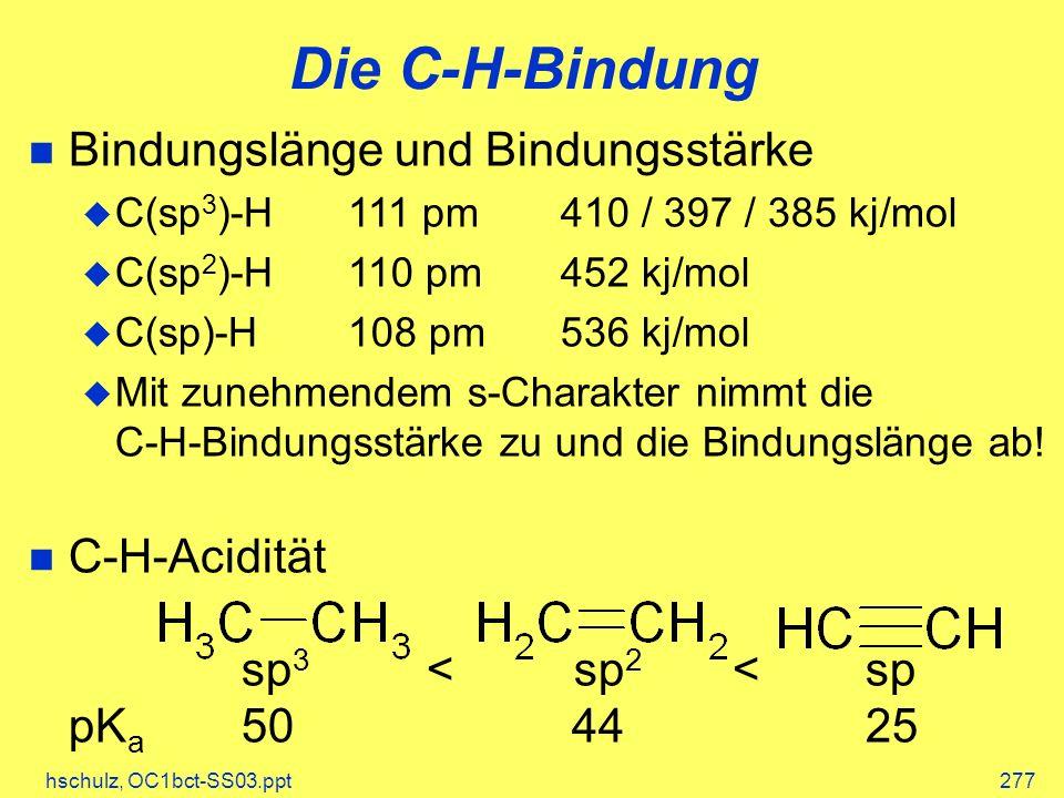 hschulz, OC1bct-SS03.ppt277 Die C-H-Bindung Bindungslänge und Bindungsstärke C(sp 3 )-H111 pm410 / 397 / 385 kj/mol C(sp 2 )-H110 pm452 kj/mol C(sp)-H108 pm536 kj/mol Mit zunehmendem s-Charakter nimmt die C-H-Bindungsstärke zu und die Bindungslänge ab.