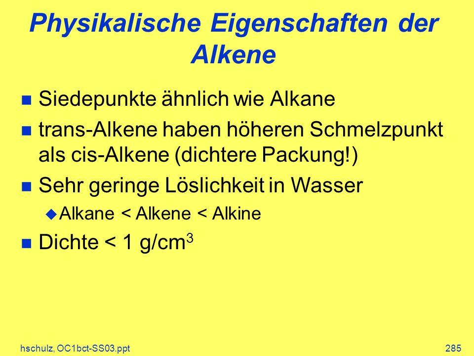 hschulz, OC1bct-SS03.ppt285 Physikalische Eigenschaften der Alkene Siedepunkte ähnlich wie Alkane trans-Alkene haben höheren Schmelzpunkt als cis-Alkene (dichtere Packung!) Sehr geringe Löslichkeit in Wasser Alkane < Alkene < Alkine Dichte < 1 g/cm 3