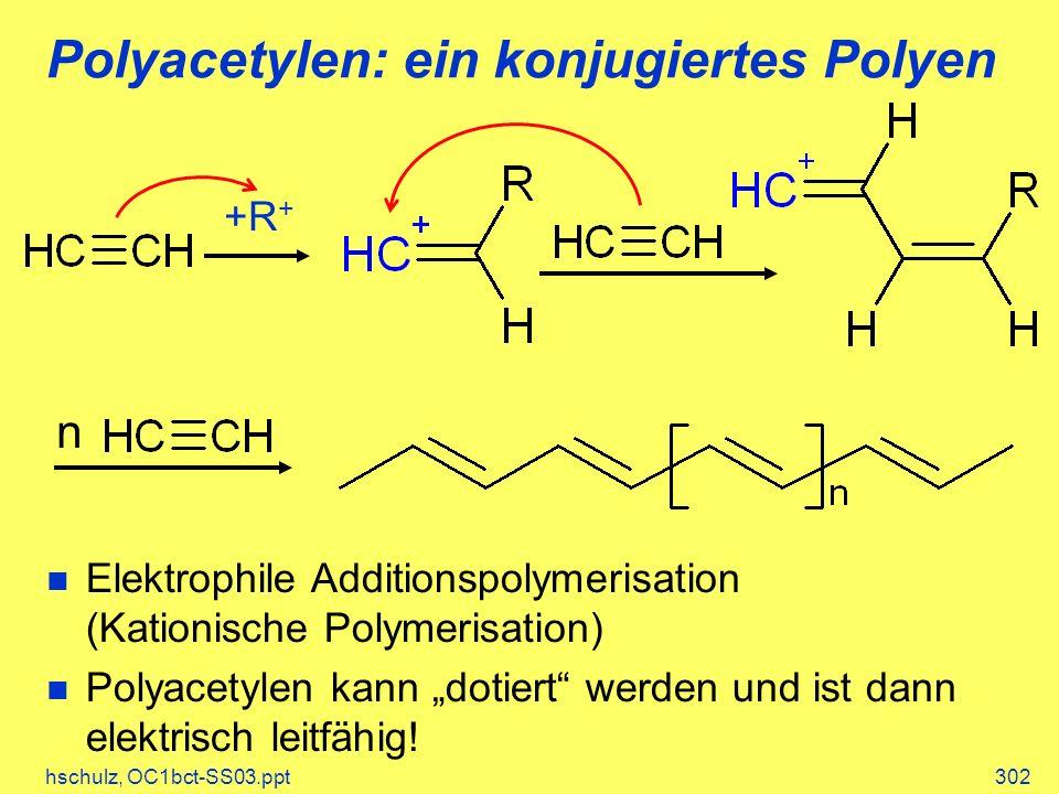 hschulz, OC1bct-SS03.ppt302 Polyacetylen: ein konjugiertes Polyen +R + n Elektrophile Additionspolymerisation (Kationische Polymerisation) Polyacetylen kann dotiert werden und ist dann elektrisch leitfähig!
