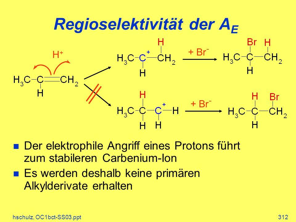 hschulz, OC1bct-SS03.ppt312 Regioselektivität der A E Der elektrophile Angriff eines Protons führt zum stabileren Carbenium-Ion Es werden deshalb keine primären Alkylderivate erhalten H+H+ + Br -