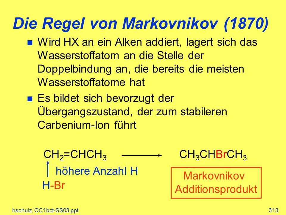 hschulz, OC1bct-SS03.ppt313 Die Regel von Markovnikov (1870) CH 2 =CHCH 3 H-Br höhere Anzahl H CH 3 CHBrCH 3 Markovnikov Additionsprodukt Wird HX an ein Alken addiert, lagert sich das Wasserstoffatom an die Stelle der Doppelbindung an, die bereits die meisten Wasserstoffatome hat Es bildet sich bevorzugt der Übergangszustand, der zum stabileren Carbenium-Ion führt