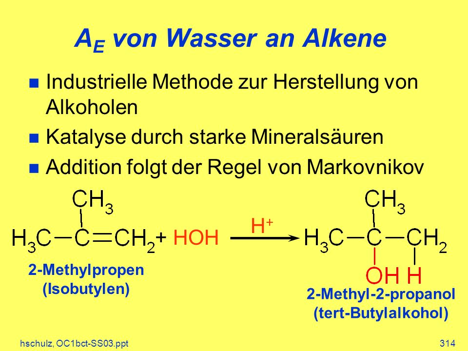 hschulz, OC1bct-SS03.ppt314 A E von Wasser an Alkene + HOH H+H+ 2-Methylpropen (Isobutylen) 2-Methyl-2-propanol (tert-Butylalkohol) Industrielle Methode zur Herstellung von Alkoholen Katalyse durch starke Mineralsäuren Addition folgt der Regel von Markovnikov
