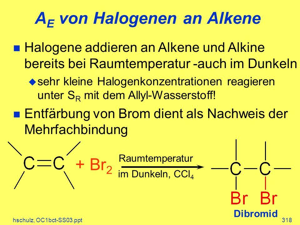 hschulz, OC1bct-SS03.ppt318 A E von Halogenen an Alkene Halogene addieren an Alkene und Alkine bereits bei Raumtemperatur -auch im Dunkeln sehr kleine Halogenkonzentrationen reagieren unter S R mit dem Allyl-Wasserstoff.