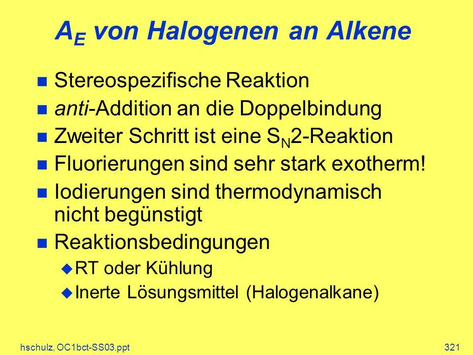 hschulz, OC1bct-SS03.ppt321 A E von Halogenen an Alkene Stereospezifische Reaktion anti-Addition an die Doppelbindung Zweiter Schritt ist eine S N 2-Reaktion Fluorierungen sind sehr stark exotherm.