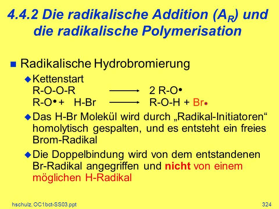 hschulz, OC1bct-SS03.ppt324 Radikalische Hydrobromierung Kettenstart R-O-O-R2 R-O R-O + H-BrR-O-H + Br Das H-Br Molekül wird durch Radikal-Initiatoren homolytisch gespalten, und es entsteht ein freies Brom-Radikal Die Doppelbindung wird von dem entstandenen Br-Radikal angegriffen und nicht von einem möglichen H-Radikal 4.4.2 Die radikalische Addition (A R ) und die radikalische Polymerisation
