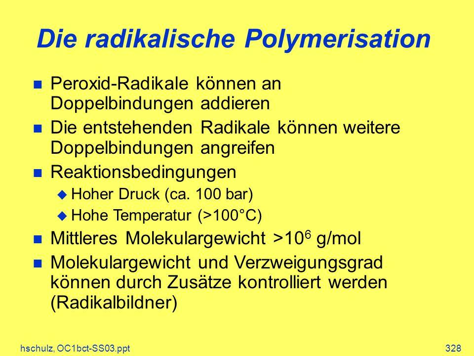 hschulz, OC1bct-SS03.ppt328 Die radikalische Polymerisation Peroxid-Radikale können an Doppelbindungen addieren Die entstehenden Radikale können weitere Doppelbindungen angreifen Reaktionsbedingungen Hoher Druck (ca.