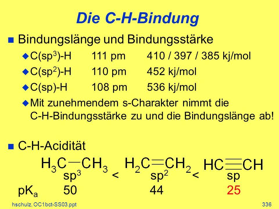 hschulz, OC1bct-SS03.ppt336 Die C-H-Bindung Bindungslänge und Bindungsstärke C(sp 3 )-H111 pm410 / 397 / 385 kj/mol C(sp 2 )-H110 pm452 kj/mol C(sp)-H108 pm536 kj/mol Mit zunehmendem s-Charakter nimmt die C-H-Bindungsstärke zu und die Bindungslänge ab.