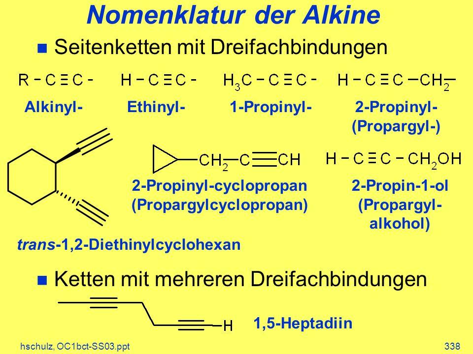hschulz, OC1bct-SS03.ppt338 Nomenklatur der Alkine Seitenketten mit Dreifachbindungen Ketten mit mehreren Dreifachbindungen Alkinyl-Ethinyl-1-Propinyl-2-Propinyl- (Propargyl-) trans-1,2-Diethinylcyclohexan 2-Propinyl-cyclopropan (Propargylcyclopropan) 2-Propin-1-ol (Propargyl- alkohol) 1,5-Heptadiin