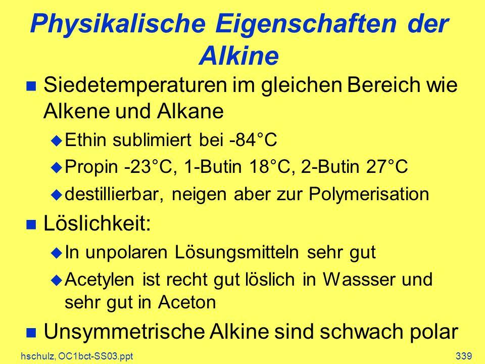 hschulz, OC1bct-SS03.ppt339 Physikalische Eigenschaften der Alkine Siedetemperaturen im gleichen Bereich wie Alkene und Alkane Ethin sublimiert bei -8