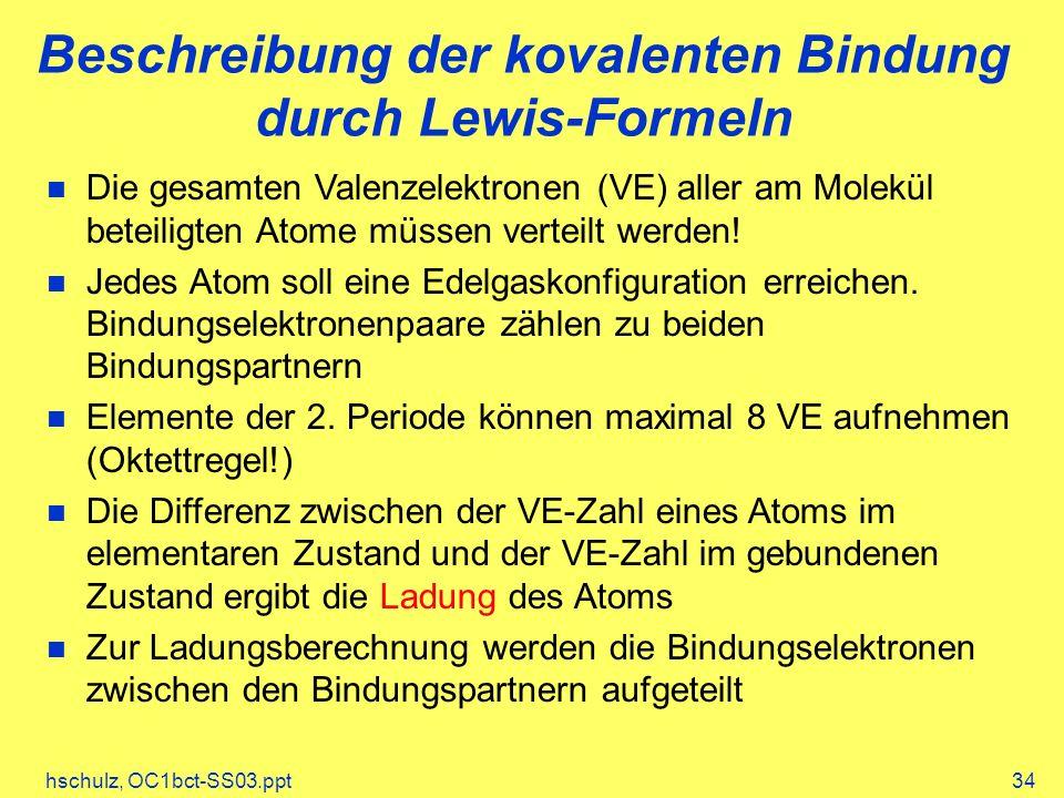 hschulz, OC1bct-SS03.ppt34 Beschreibung der kovalenten Bindung durch Lewis-Formeln Die gesamten Valenzelektronen (VE) aller am Molekül beteiligten Atome müssen verteilt werden.