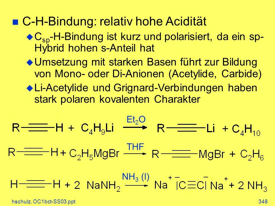 hschulz, OC1bct-SS03.ppt348 C-H-Bindung: relativ hohe Acidität C sp -H-Bindung ist kurz und polarisiert, da ein sp- Hybrid hohen s-Anteil hat Umsetzung mit starken Basen führt zur Bildung von Mono- oder Di-Anionen (Acetylide, Carbide) Li-Acetylide und Grignard-Verbindungen haben stark polaren kovalenten Charakter Et 2 O THF NH 3 (l)