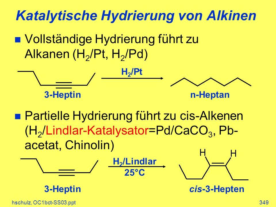 hschulz, OC1bct-SS03.ppt349 Katalytische Hydrierung von Alkinen Vollständige Hydrierung führt zu Alkanen (H 2 /Pt, H 2 /Pd) Partielle Hydrierung führt zu cis-Alkenen (H 2 /Lindlar-Katalysator=Pd/CaCO 3, Pb- acetat, Chinolin) H 2 /Pt H 2 /Lindlar 25°C 3-Heptinn-Heptan 3-Heptincis-3-Hepten