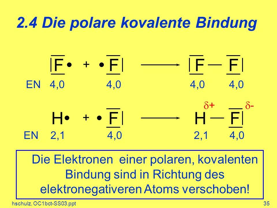 hschulz, OC1bct-SS03.ppt35 2.4 Die polare kovalente Bindung Die Elektronen einer polaren, kovalenten Bindung sind in Richtung des elektronegativeren Atoms verschoben.