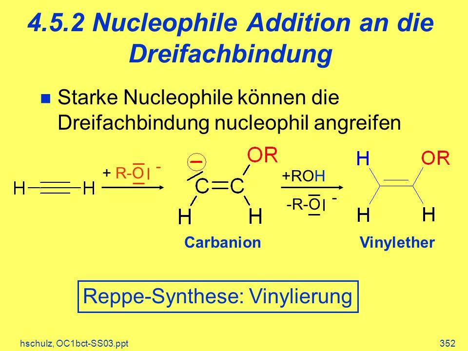 hschulz, OC1bct-SS03.ppt352 4.5.2 Nucleophile Addition an die Dreifachbindung Starke Nucleophile können die Dreifachbindung nucleophil angreifen -R-O - +ROH + R-O - Carbanion Reppe-Synthese: Vinylierung Vinylether