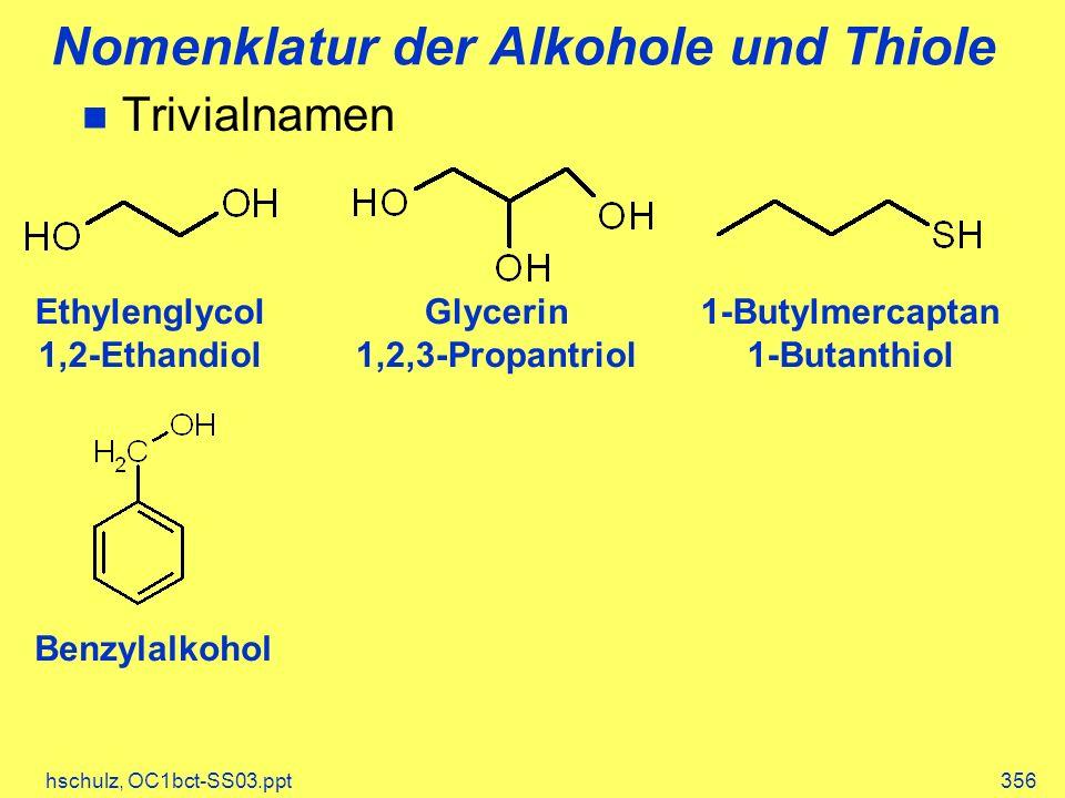 hschulz, OC1bct-SS03.ppt356 Nomenklatur der Alkohole und Thiole Trivialnamen Ethylenglycol 1,2-Ethandiol Glycerin 1,2,3-Propantriol 1-Butylmercaptan 1-Butanthiol Benzylalkohol