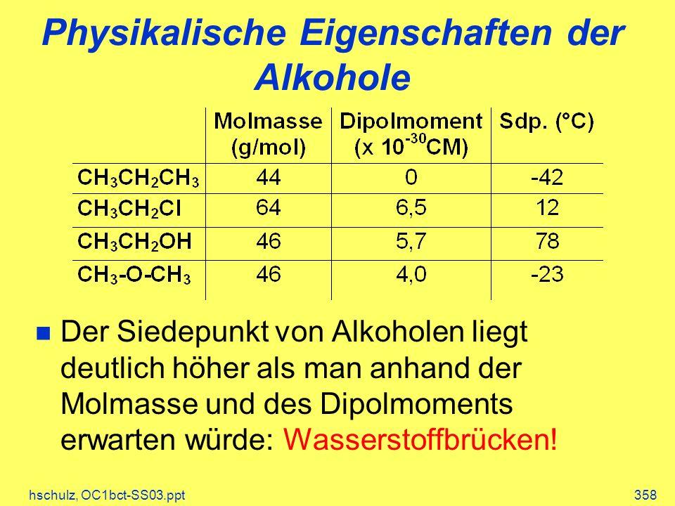 hschulz, OC1bct-SS03.ppt358 Physikalische Eigenschaften der Alkohole Der Siedepunkt von Alkoholen liegt deutlich höher als man anhand der Molmasse und des Dipolmoments erwarten würde: Wasserstoffbrücken!