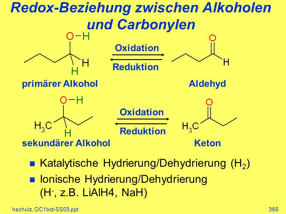 hschulz, OC1bct-SS03.ppt365 Redox-Beziehung zwischen Alkoholen und Carbonylen Katalytische Hydrierung/Dehydrierung (H 2 ) Ionische Hydrierung/Dehydrierung (H -, z.B.