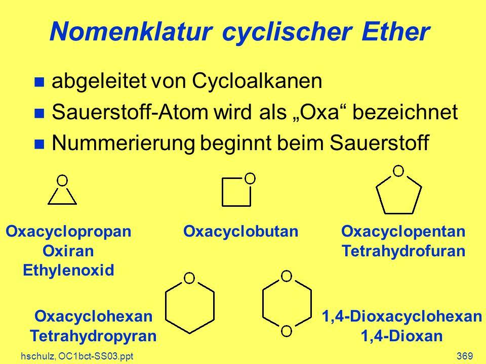 hschulz, OC1bct-SS03.ppt369 Nomenklatur cyclischer Ether abgeleitet von Cycloalkanen Sauerstoff-Atom wird als Oxa bezeichnet Nummerierung beginnt beim Sauerstoff Oxacyclopropan Oxiran Ethylenoxid OxacyclobutanOxacyclopentan Tetrahydrofuran Oxacyclohexan Tetrahydropyran 1,4-Dioxacyclohexan 1,4-Dioxan