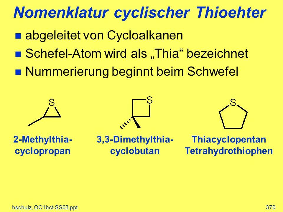 hschulz, OC1bct-SS03.ppt370 Nomenklatur cyclischer Thioehter 2-Methylthia- cyclopropan 3,3-Dimethylthia- cyclobutan Thiacyclopentan Tetrahydrothiophen abgeleitet von Cycloalkanen Schefel-Atom wird als Thia bezeichnet Nummerierung beginnt beim Schwefel