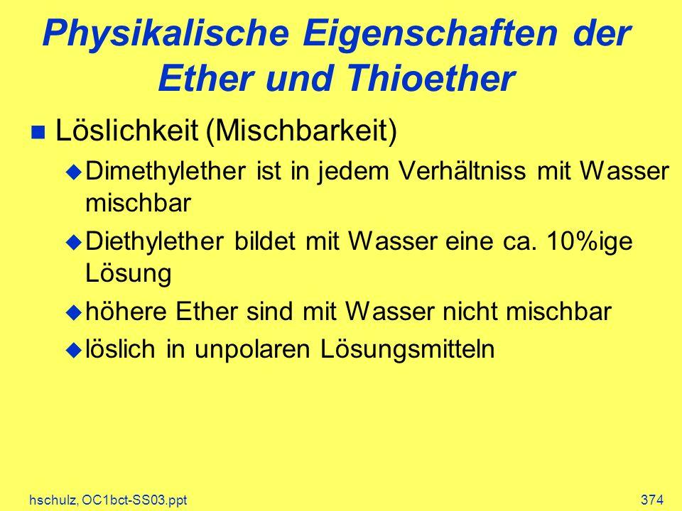 hschulz, OC1bct-SS03.ppt374 Physikalische Eigenschaften der Ether und Thioether Löslichkeit (Mischbarkeit) Dimethylether ist in jedem Verhältniss mit Wasser mischbar Diethylether bildet mit Wasser eine ca.
