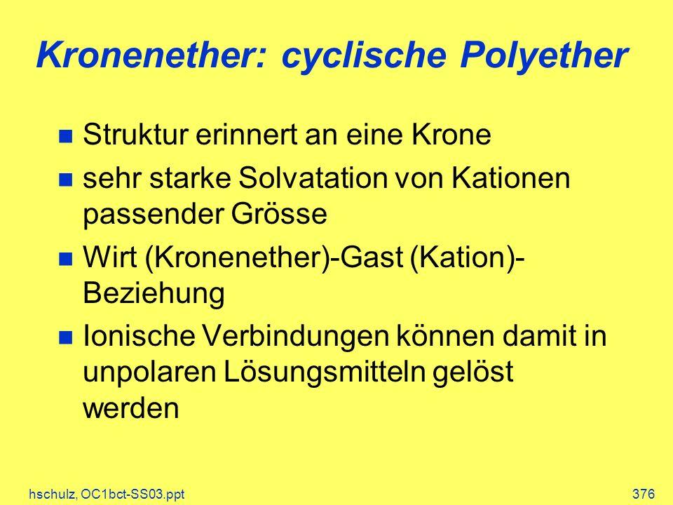 hschulz, OC1bct-SS03.ppt376 Kronenether: cyclische Polyether Struktur erinnert an eine Krone sehr starke Solvatation von Kationen passender Grösse Wirt (Kronenether)-Gast (Kation)- Beziehung Ionische Verbindungen können damit in unpolaren Lösungsmitteln gelöst werden
