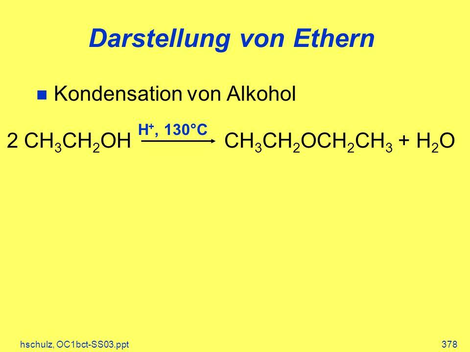 hschulz, OC1bct-SS03.ppt378 Darstellung von Ethern Kondensation von Alkohol 2 CH 3 CH 2 OH CH 3 CH 2 OCH 2 CH 3 + H 2 O H +, 130°C