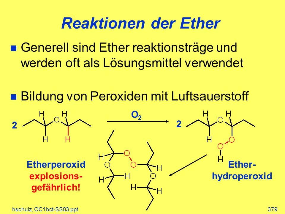hschulz, OC1bct-SS03.ppt379 Reaktionen der Ether Generell sind Ether reaktionsträge und werden oft als Lösungsmittel verwendet Bildung von Peroxiden mit Luftsauerstoff 2 2 O2O2 Ether- hydroperoxid Etherperoxid explosions- gefährlich!