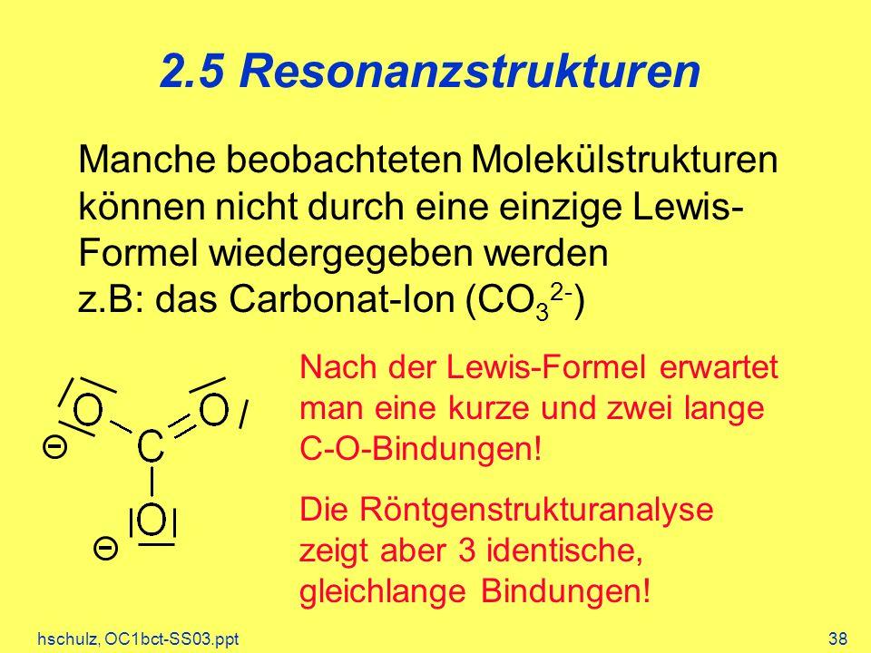 hschulz, OC1bct-SS03.ppt38 2.5 Resonanzstrukturen Manche beobachteten Molekülstrukturen können nicht durch eine einzige Lewis- Formel wiedergegeben werden z.B: das Carbonat-Ion (CO 3 2- ) Nach der Lewis-Formel erwartet man eine kurze und zwei lange C-O-Bindungen.