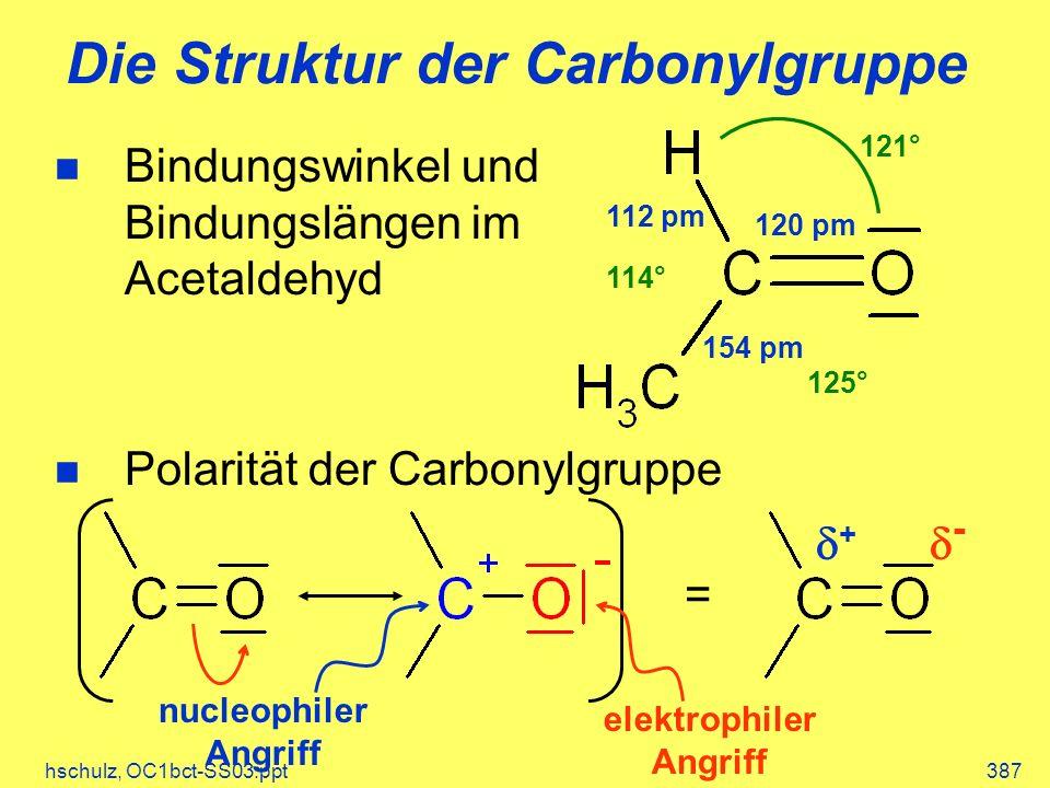 hschulz, OC1bct-SS03.ppt387 Die Struktur der Carbonylgruppe n Bindungswinkel und Bindungslängen im Acetaldehyd n Polarität der Carbonylgruppe = + - nucleophiler Angriff elektrophiler Angriff 120 pm 154 pm 112 pm 121° 114° 125°