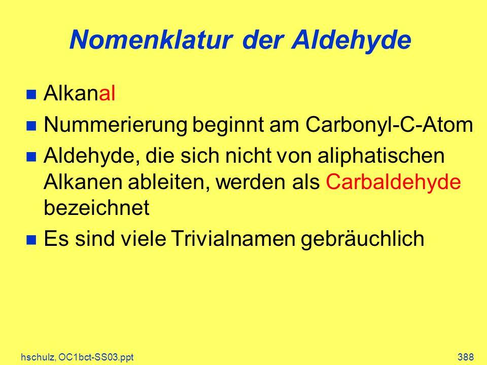 hschulz, OC1bct-SS03.ppt388 Nomenklatur der Aldehyde Alkanal Nummerierung beginnt am Carbonyl-C-Atom Aldehyde, die sich nicht von aliphatischen Alkanen ableiten, werden als Carbaldehyde bezeichnet Es sind viele Trivialnamen gebräuchlich
