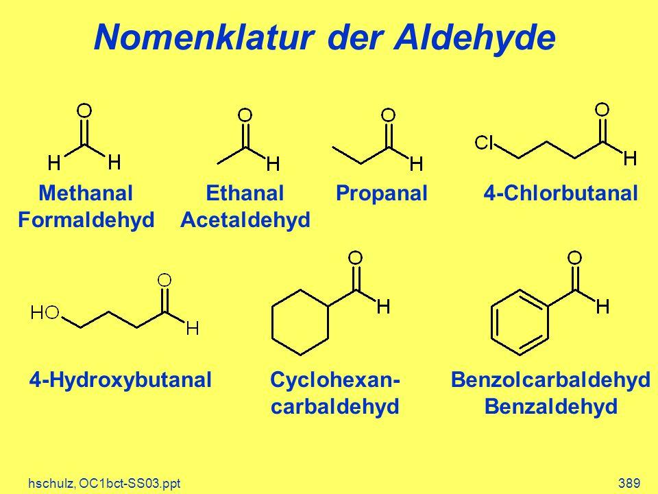 hschulz, OC1bct-SS03.ppt389 Nomenklatur der Aldehyde Methanal Formaldehyd 4-Hydroxybutanal 4-ChlorbutanalPropanalEthanal Acetaldehyd Benzolcarbaldehyd Benzaldehyd Cyclohexan- carbaldehyd