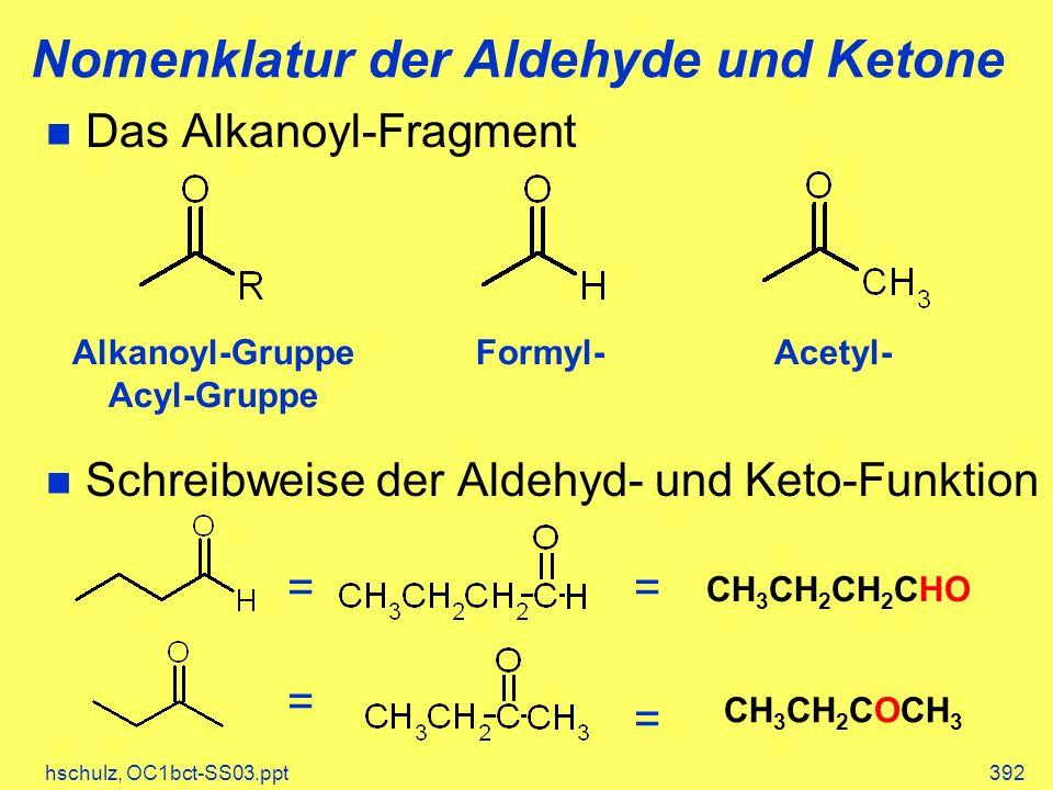 hschulz, OC1bct-SS03.ppt392 Das Alkanoyl-Fragment Schreibweise der Aldehyd- und Keto-Funktion Nomenklatur der Aldehyde und Ketone Alkanoyl-Gruppe Acyl-Gruppe Formyl-Acetyl- CH 3 CH 2 CH 2 CHO CH 3 CH 2 COCH 3 = = = =