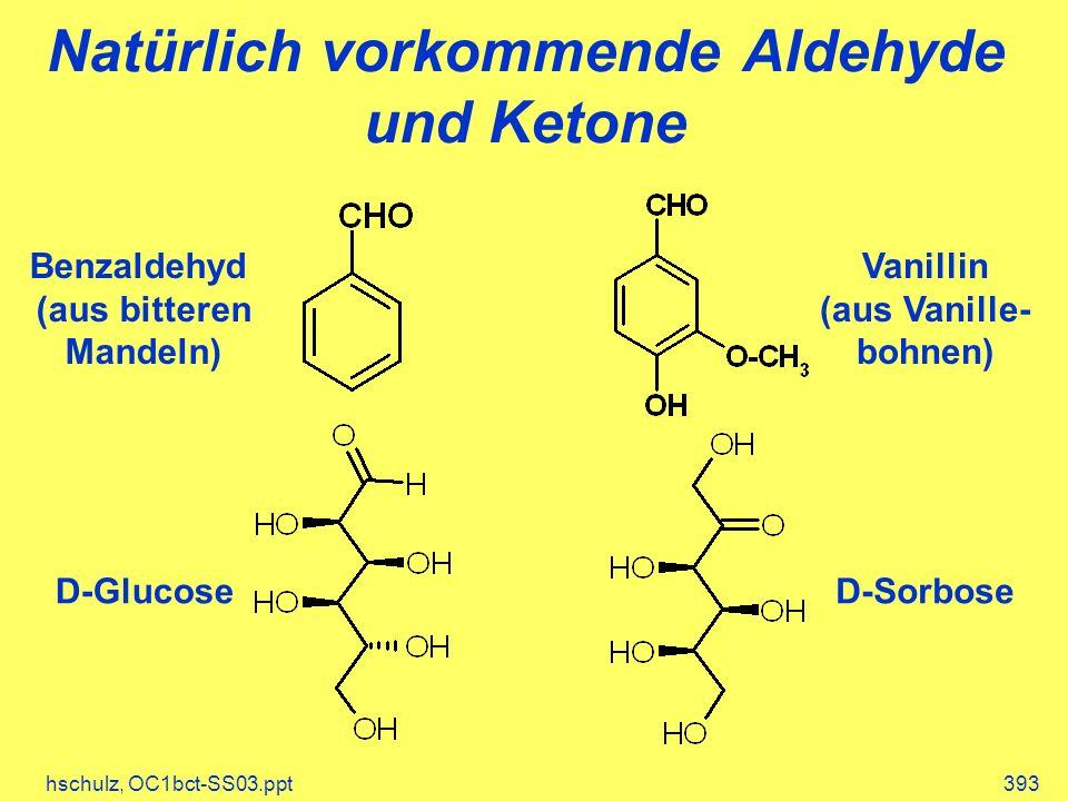 hschulz, OC1bct-SS03.ppt393 Natürlich vorkommende Aldehyde und Ketone Benzaldehyd (aus bitteren Mandeln) Vanillin (aus Vanille- bohnen) D-GlucoseD-Sorbose